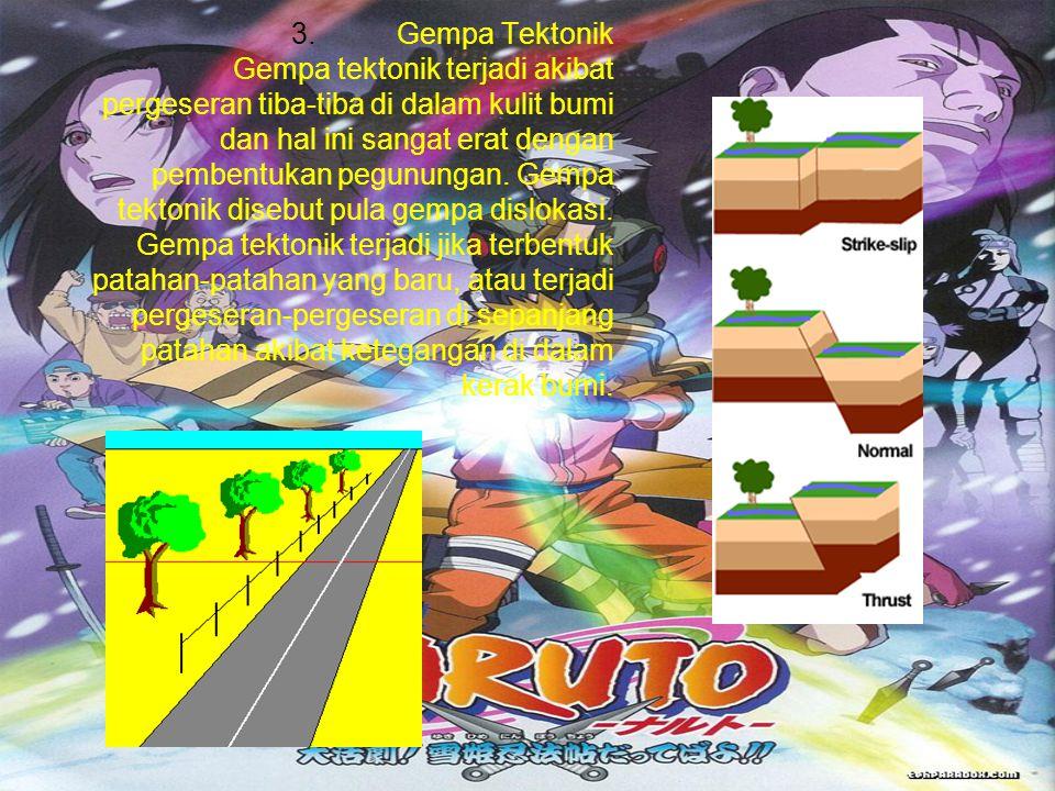 3.Gempa Tektonik Gempa tektonik terjadi akibat pergeseran tiba-tiba di dalam kulit bumi dan hal ini sangat erat dengan pembentukan pegunungan. Gempa t
