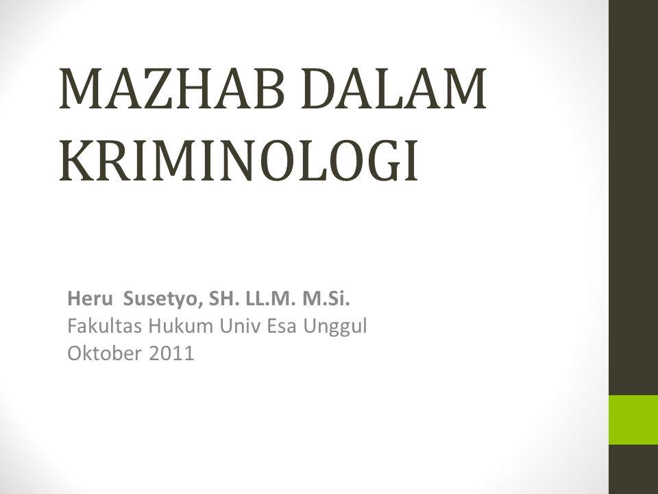 MAZHAB DALAM KRIMINOLOGI Heru Susetyo, SH. LL.M. M.Si. Fakultas Hukum Univ Esa Unggul Oktober 2011