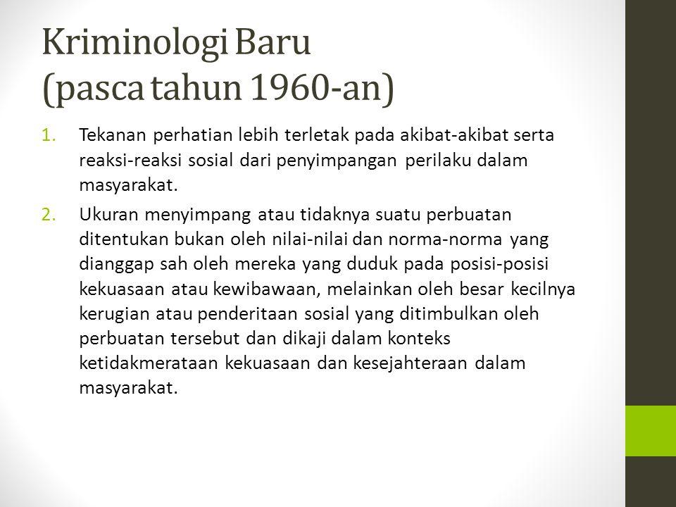 Kriminologi Baru (pasca tahun 1960-an) 1.Tekanan perhatian lebih terletak pada akibat-akibat serta reaksi-reaksi sosial dari penyimpangan perilaku dal