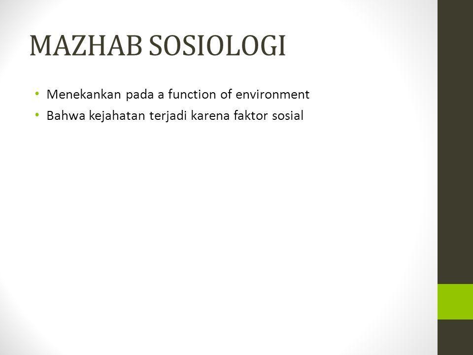 MAZHAB SOSIOLOGI Menekankan pada a function of environment Bahwa kejahatan terjadi karena faktor sosial