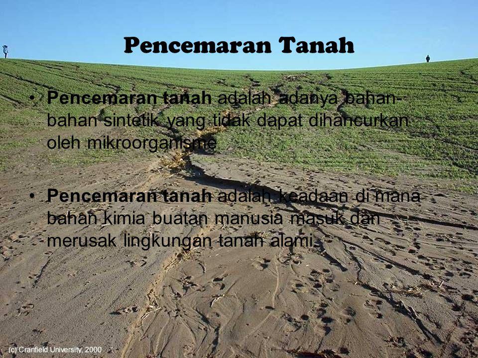 Pencemaran Tanah Pencemaran tanah adalah adanya bahan- bahan sintetik yang tidak dapat dihancurkan oleh mikroorganisme Pencemaran tanah adalah keadaan