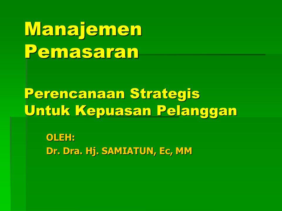 OLEH: Dr. Dra. Hj. SAMIATUN, Ec, MM Manajemen Pemasaran Perencanaan Strategis Untuk Kepuasan Pelanggan