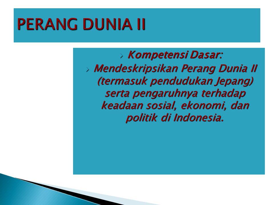  Kompetensi Dasar:  Mendeskripsikan Perang Dunia II (termasuk pendudukan Jepang) serta pengaruhnya terhadap keadaan sosial, ekonomi, dan politik di Indonesia.