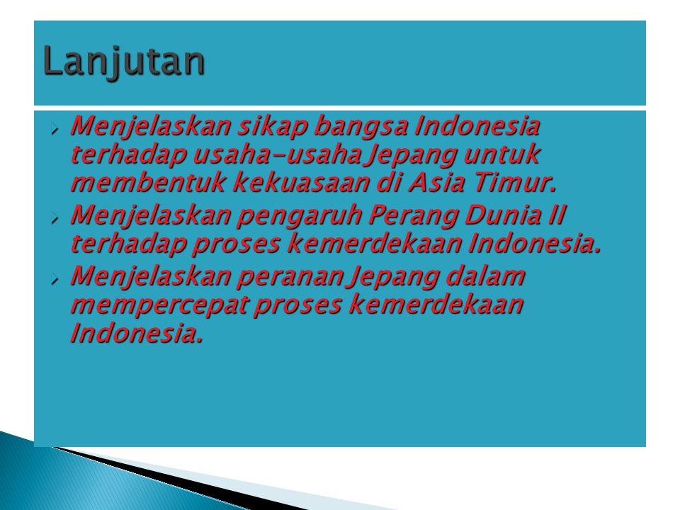  Menjelaskan sikap bangsa Indonesia terhadap usaha-usaha Jepang untuk membentuk kekuasaan di Asia Timur.  Menjelaskan pengaruh Perang Dunia II terha