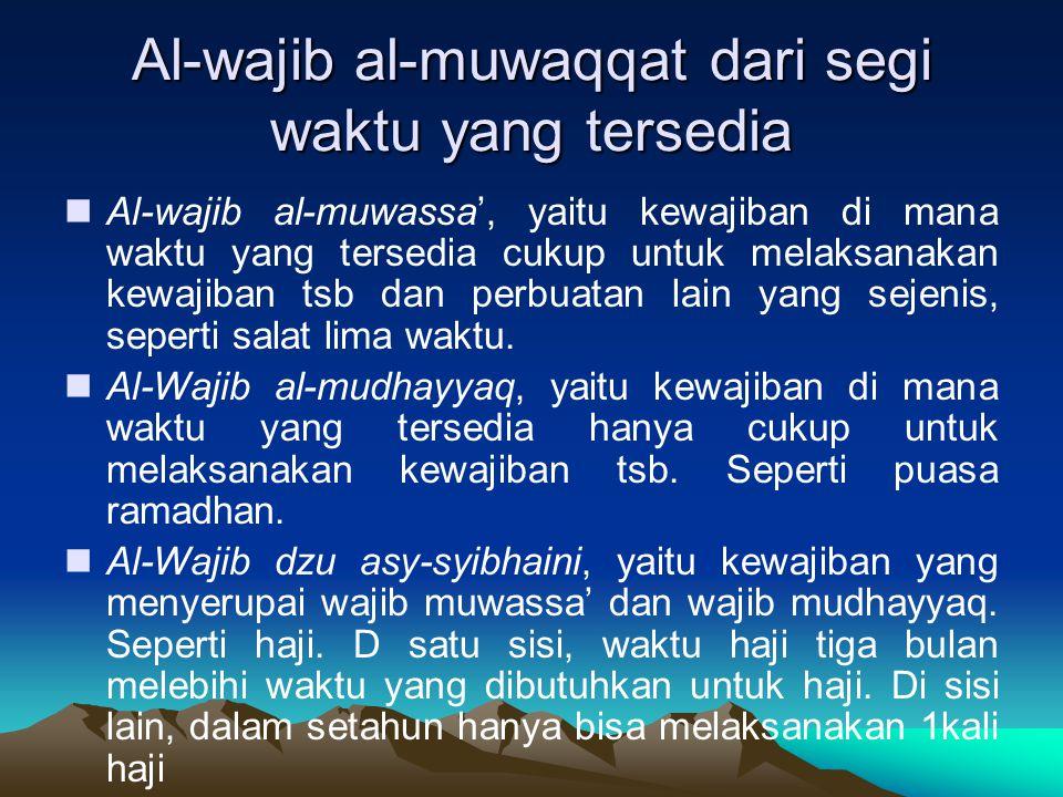 Al-wajib al-muwaqqat dari segi waktu yang tersedia Al-wajib al-muwassa', yaitu kewajiban di mana waktu yang tersedia cukup untuk melaksanakan kewajiba