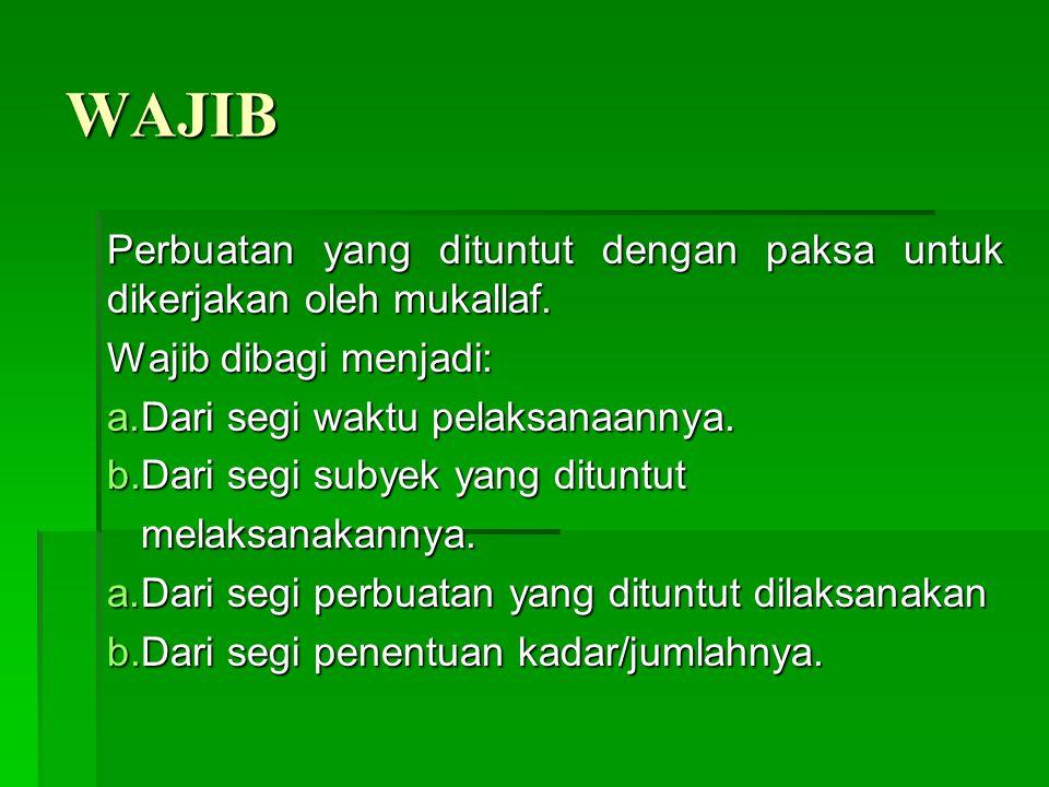 WAJIB Perbuatan yang dituntut dengan paksa untuk dikerjakan oleh mukallaf. Wajib dibagi menjadi: a.Dari segi waktu pelaksanaannya. b.Dari segi subyek