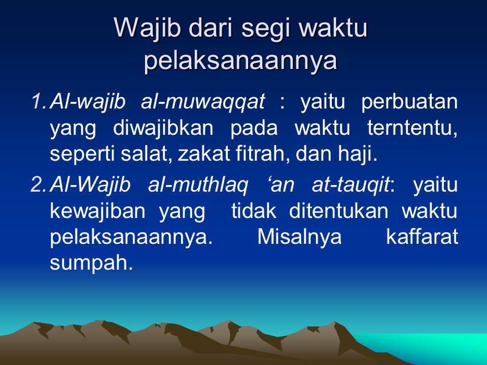 Wajib dari segi waktu pelaksanaannya 1.Al-wajib al-muwaqqat : yaitu perbuatan yang diwajibkan pada waktu terntentu, seperti salat, zakat fitrah, dan h