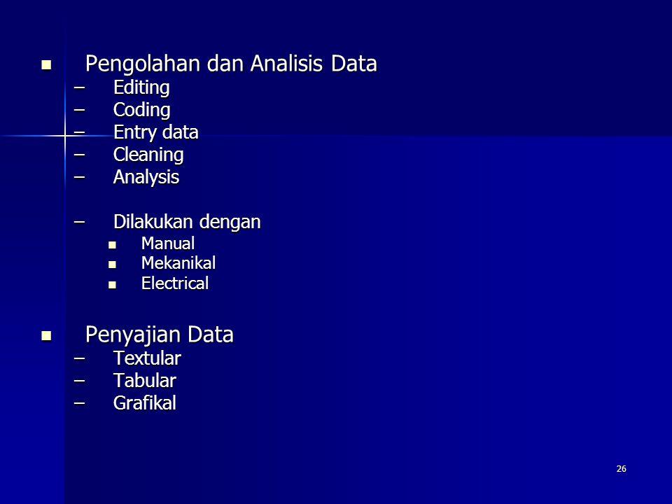 26 Pengolahan dan Analisis Data Pengolahan dan Analisis Data –Editing –Coding –Entry data –Cleaning –Analysis –Dilakukan dengan Manual Manual Mekanikal Mekanikal Electrical Electrical Penyajian Data Penyajian Data –Textular –Tabular –Grafikal