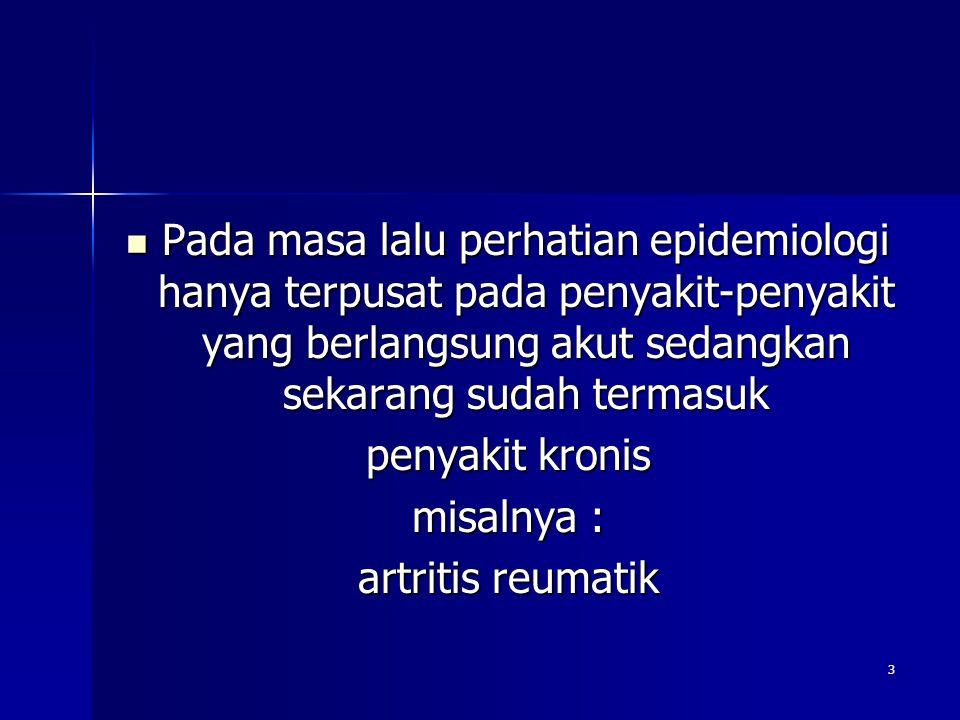 3 Pada masa lalu perhatian epidemiologi hanya terpusat pada penyakit-penyakit yang berlangsung akut sedangkan sekarang sudah termasuk Pada masa lalu perhatian epidemiologi hanya terpusat pada penyakit-penyakit yang berlangsung akut sedangkan sekarang sudah termasuk penyakit kronis misalnya : artritis reumatik