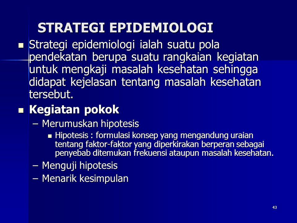 43 STRATEGI EPIDEMIOLOGI Strategi epidemiologi ialah suatu pola pendekatan berupa suatu rangkaian kegiatan untuk mengkaji masalah kesehatan sehingga d
