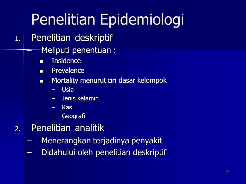 50 Penelitian Epidemiologi 1. Penelitian deskriptif –Meliputi penentuan : Insidence Insidence Prevalence Prevalence Mortality menurut ciri dasar kelom
