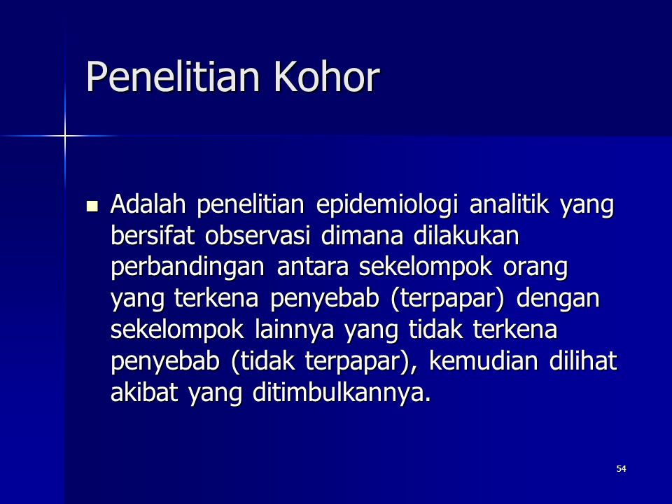 54 Penelitian Kohor Adalah penelitian epidemiologi analitik yang bersifat observasi dimana dilakukan perbandingan antara sekelompok orang yang terkena penyebab (terpapar) dengan sekelompok lainnya yang tidak terkena penyebab (tidak terpapar), kemudian dilihat akibat yang ditimbulkannya.