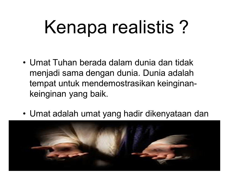 Kenapa realistis ? Umat Tuhan berada dalam dunia dan tidak menjadi sama dengan dunia. Dunia adalah tempat untuk mendemostrasikan keinginan- keinginan