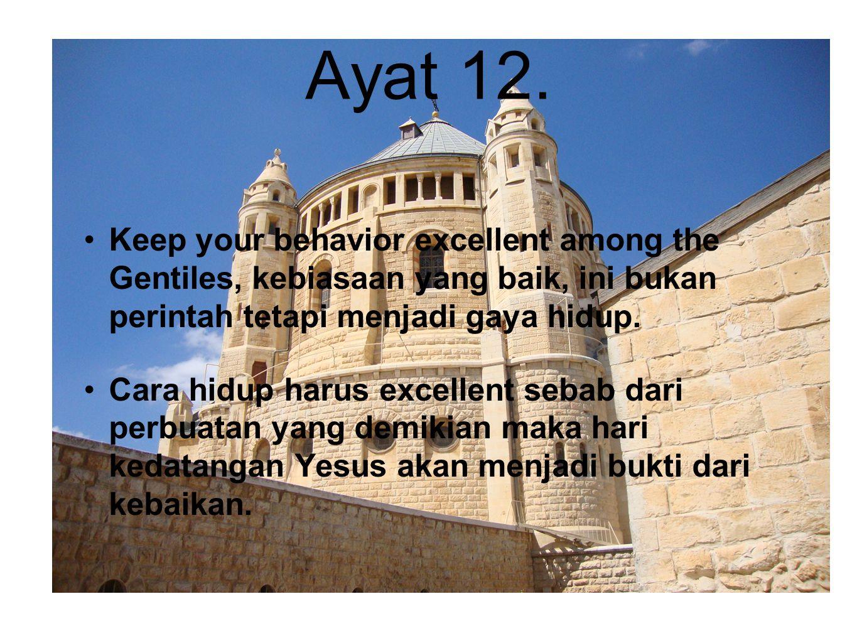 Ayat 12. Keep your behavior excellent among the Gentiles, kebiasaan yang baik, ini bukan perintah tetapi menjadi gaya hidup. Cara hidup harus excellen
