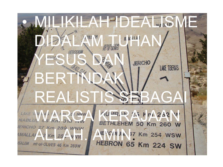 MILIKILAH IDEALISME DIDALAM TUHAN YESUS DAN BERTINDAK REALISTIS SEBAGAI WARGA KERAJAAN ALLAH. AMIN.