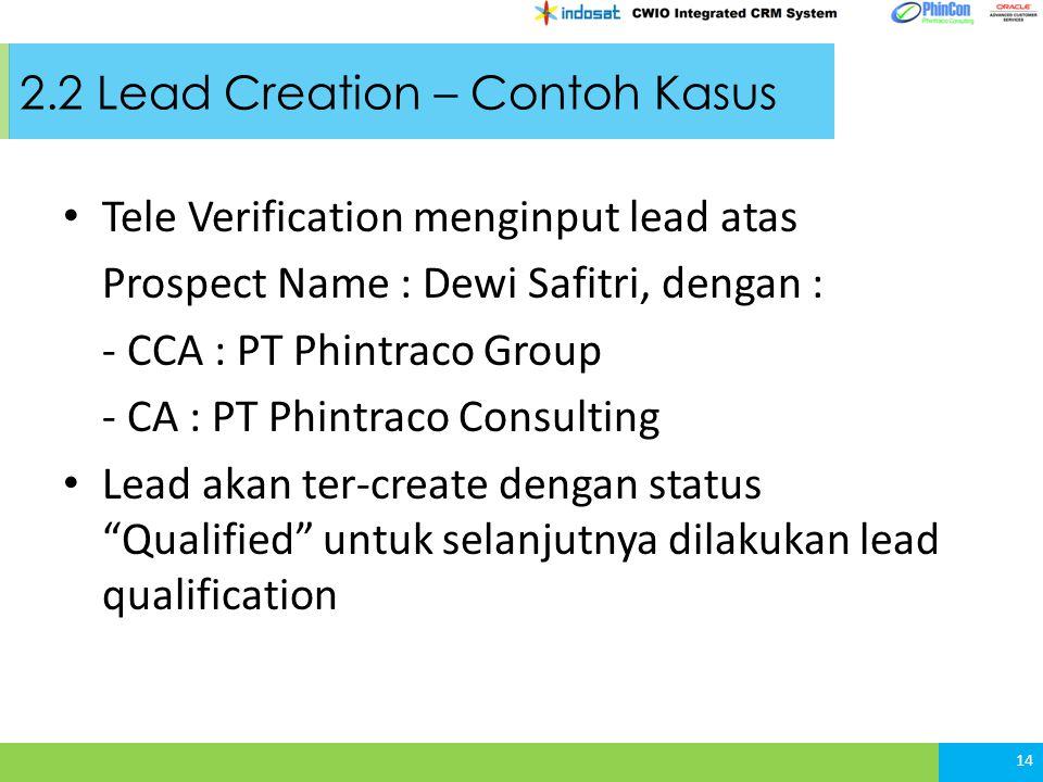 2.2 Lead Creation – Contoh Kasus Tele Verification menginput lead atas Prospect Name : Dewi Safitri, dengan : - CCA : PT Phintraco Group - CA : PT Phintraco Consulting Lead akan ter-create dengan status Qualified untuk selanjutnya dilakukan lead qualification 14