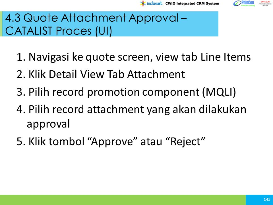 4.3 Quote Attachment Approval – CATALIST Proces (UI) 1. Navigasi ke quote screen, view tab Line Items 2. Klik Detail View Tab Attachment 3. Pilih reco