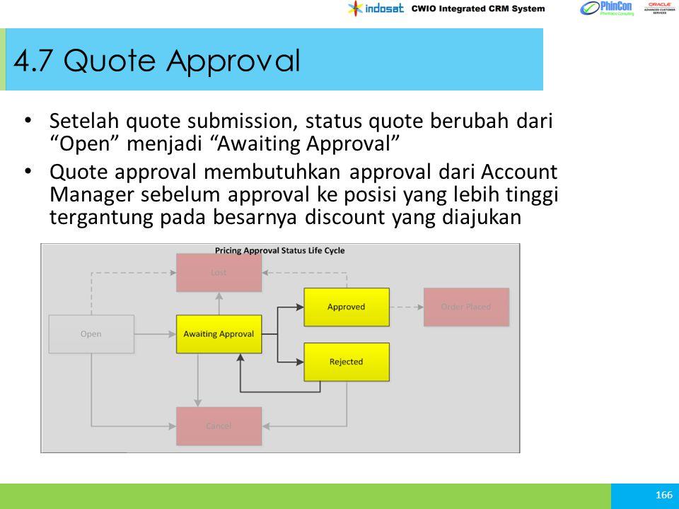 4.7 Quote Approval Setelah quote submission, status quote berubah dari Open menjadi Awaiting Approval Quote approval membutuhkan approval dari Account Manager sebelum approval ke posisi yang lebih tinggi tergantung pada besarnya discount yang diajukan 166