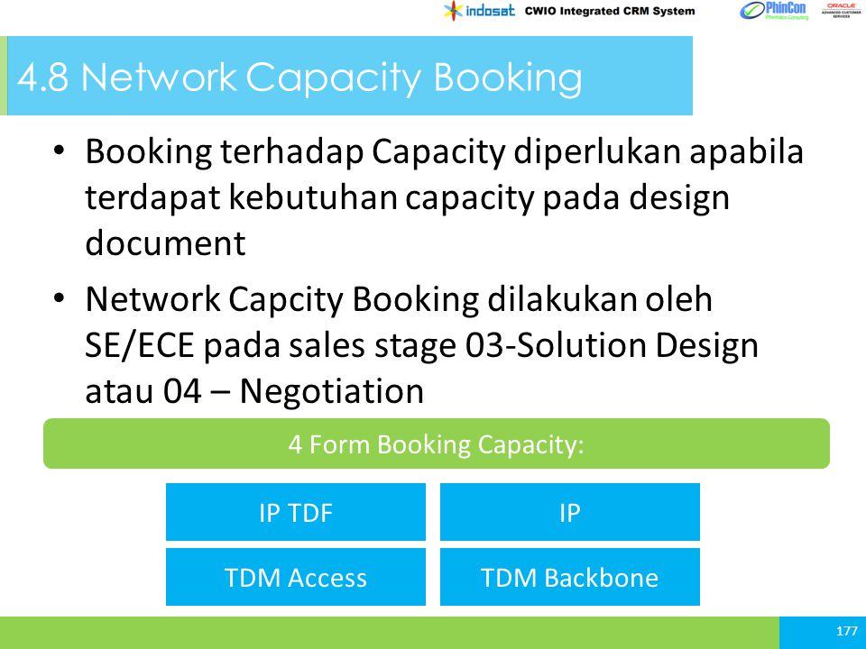 4.8 Network Capacity Booking 177 Booking terhadap Capacity diperlukan apabila terdapat kebutuhan capacity pada design document Network Capcity Booking dilakukan oleh SE/ECE pada sales stage 03-Solution Design atau 04 – Negotiation 4 Form Booking Capacity: IP TDF TDM Access IP TDM Backbone