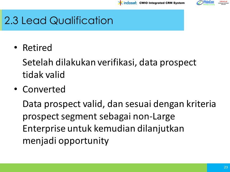2.3 Lead Qualification Retired Setelah dilakukan verifikasi, data prospect tidak valid Converted Data prospect valid, dan sesuai dengan kriteria prospect segment sebagai non-Large Enterprise untuk kemudian dilanjutkan menjadi opportunity 23