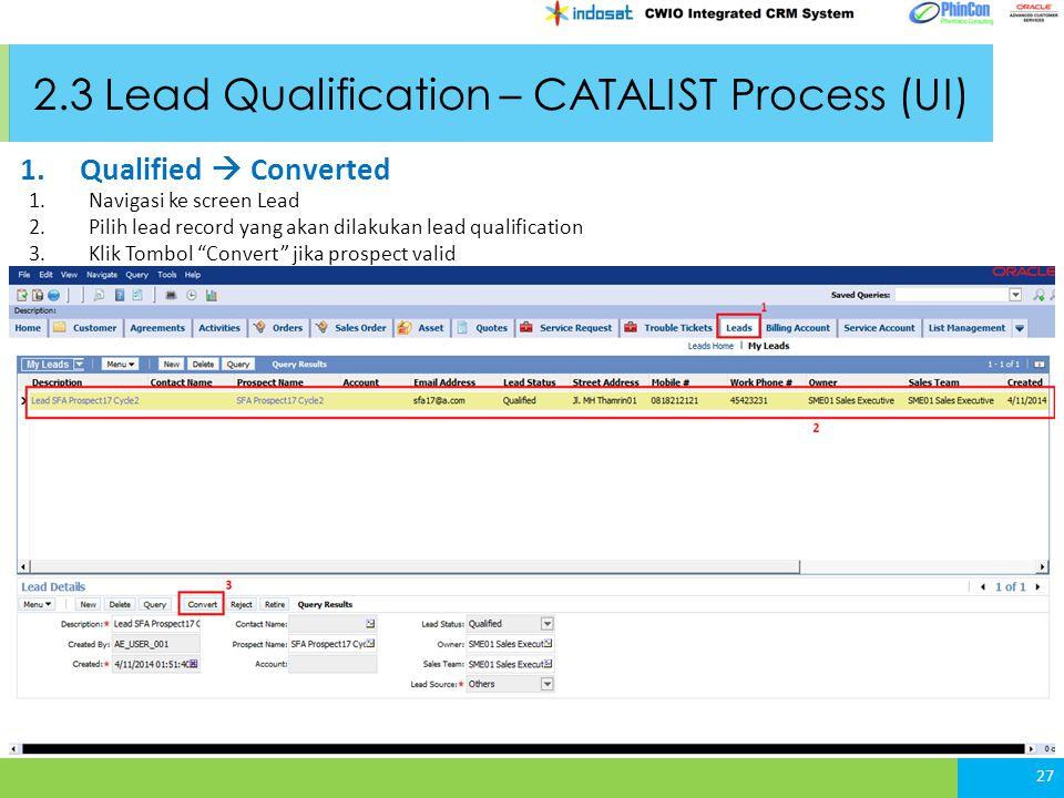 2.3 Lead Qualification – CATALIST Process (UI) 1.Navigasi ke screen Lead 2.Pilih lead record yang akan dilakukan lead qualification 3.Klik Tombol Convert jika prospect valid 27 1.Qualified  Converted