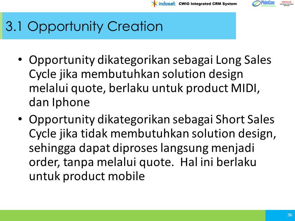3.1 Opportunity Creation Opportunity dikategorikan sebagai Long Sales Cycle jika membutuhkan solution design melalui quote, berlaku untuk product MIDI, dan Iphone Opportunity dikategorikan sebagai Short Sales Cycle jika tidak membutuhkan solution design, sehingga dapat diproses langsung menjadi order, tanpa melalui quote.