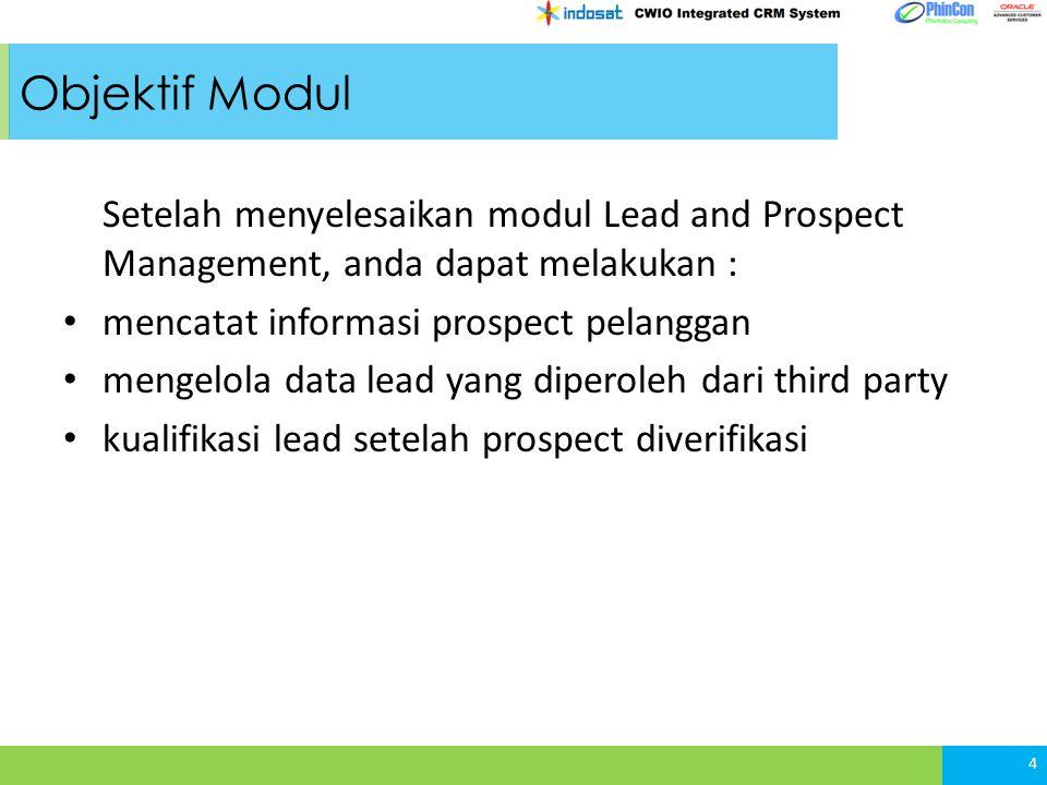 Objektif Modul Setelah menyelesaikan modul Lead and Prospect Management, anda dapat melakukan : mencatat informasi prospect pelanggan mengelola data lead yang diperoleh dari third party kualifikasi lead setelah prospect diverifikasi 4