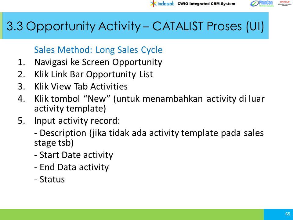 3.3 Opportunity Activity – CATALIST Proses (UI) Sales Method: Long Sales Cycle 1.Navigasi ke Screen Opportunity 2.Klik Link Bar Opportunity List 3.Klik View Tab Activities 4.Klik tombol New (untuk menambahkan activity di luar activity template) 5.Input activity record: - Description (jika tidak ada activity template pada sales stage tsb) - Start Date activity - End Data activity - Status 65