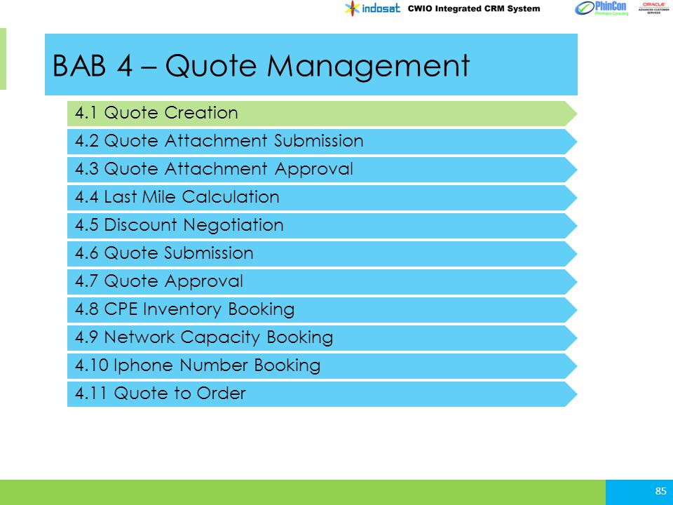 BAB 4 – Quote Management 4.1 Quote Creation 4.2 Quote Attachment Submission 85 4.3 Quote Attachment Approval 4.4 Last Mile Calculation 4.5 Discount Negotiation 4.6 Quote Submission 4.7 Quote Approval 4.8 CPE Inventory Booking 4.9 Network Capacity Booking 4.10 Iphone Number Booking 4.11 Quote to Order