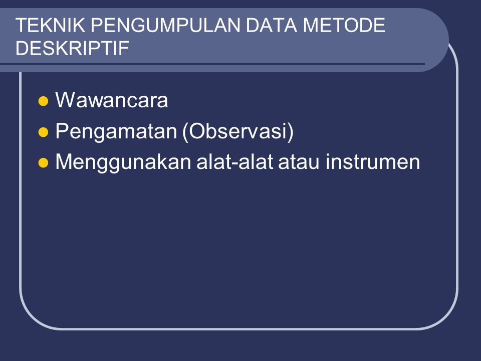 TEKNIK PENGUMPULAN DATA METODE DESKRIPTIF Wawancara Pengamatan (Observasi) Menggunakan alat-alat atau instrumen