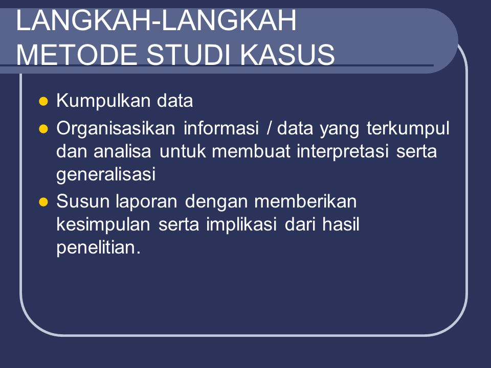 LANGKAH-LANGKAH METODE STUDI KASUS Kumpulkan data Organisasikan informasi / data yang terkumpul dan analisa untuk membuat interpretasi serta generalis