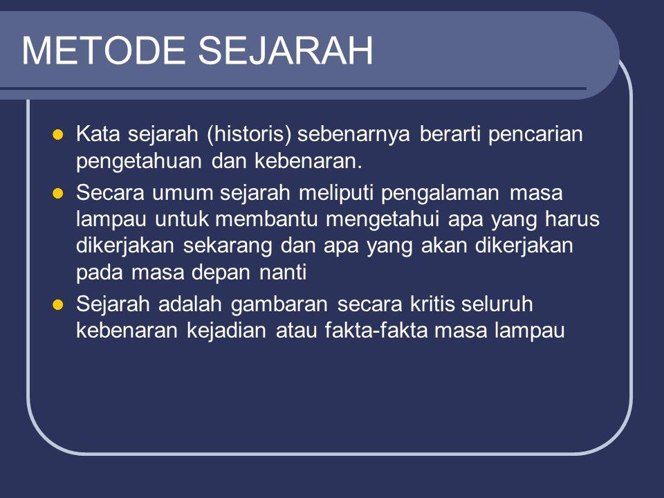 METODE SEJARAH Kata sejarah (historis) sebenarnya berarti pencarian pengetahuan dan kebenaran. Secara umum sejarah meliputi pengalaman masa lampau unt