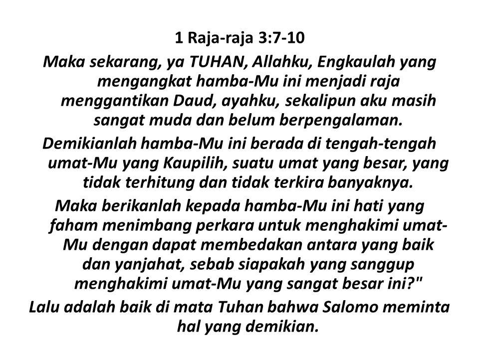 1 Raja-raja 3:7-10 Maka sekarang, ya TUHAN, Allahku, Engkaulah yang mengangkat hamba-Mu ini menjadi raja menggantikan Daud, ayahku, sekalipun aku masih sangat muda dan belum berpengalaman.