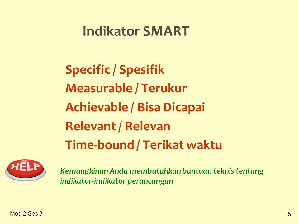 5 Mod 2 Ses 3 Indikator SMART Specific / Spesifik Measurable / Terukur Achievable / Bisa Dicapai Relevant / Relevan Time-bound / Terikat waktu Kemungkinan Anda membutuhkan bantuan teknis tentang indikator-indikator perancangan