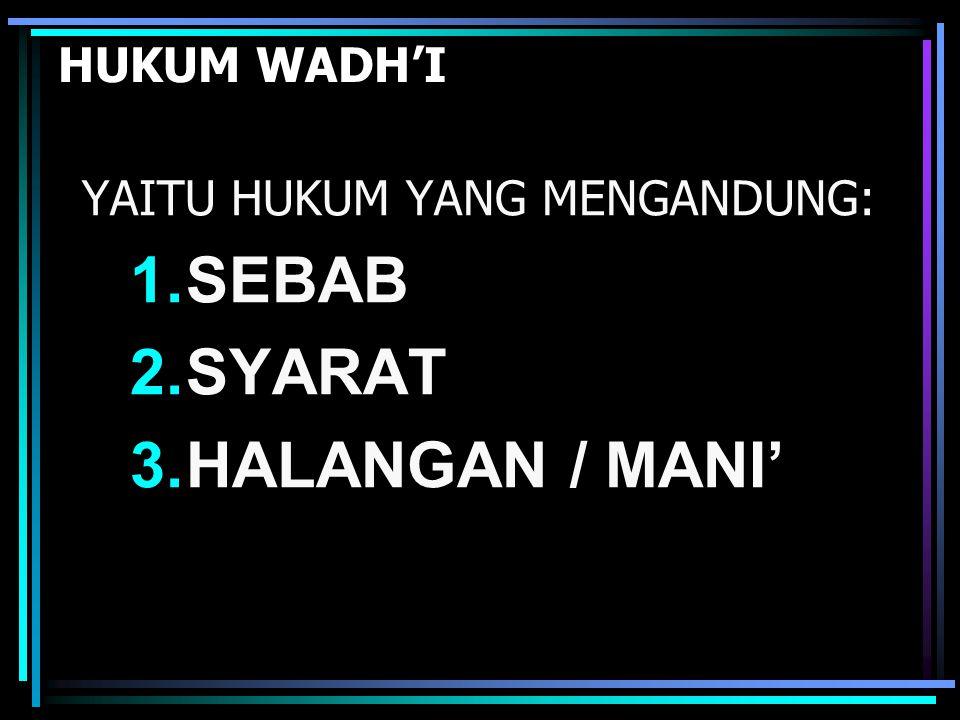 HUKUM WADH'I YAITU HUKUM YANG MENGANDUNG: 1.SEBAB 2.SYARAT 3.HALANGAN / MANI'