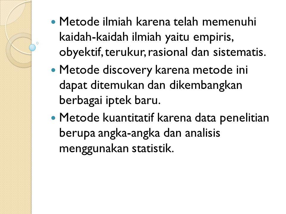 Metode ilmiah karena telah memenuhi kaidah-kaidah ilmiah yaitu empiris, obyektif, terukur, rasional dan sistematis. Metode discovery karena metode ini
