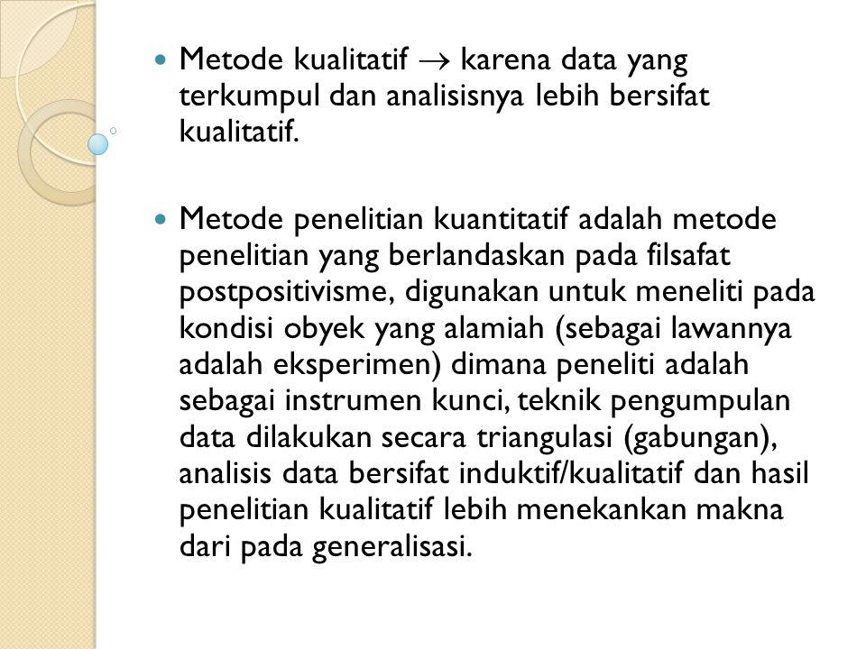 Metode kualitatif  karena data yang terkumpul dan analisisnya lebih bersifat kualitatif. Metode penelitian kuantitatif adalah metode penelitian yang