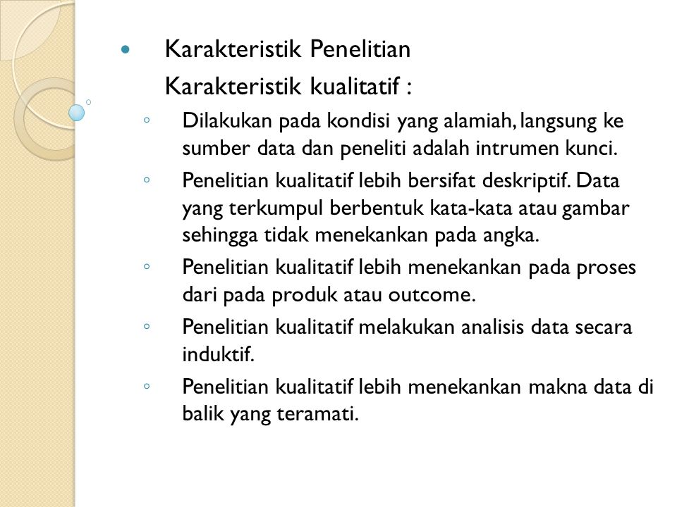 Karakteristik Penelitian Karakteristik kualitatif : ◦ Dilakukan pada kondisi yang alamiah, langsung ke sumber data dan peneliti adalah intrumen kunci.