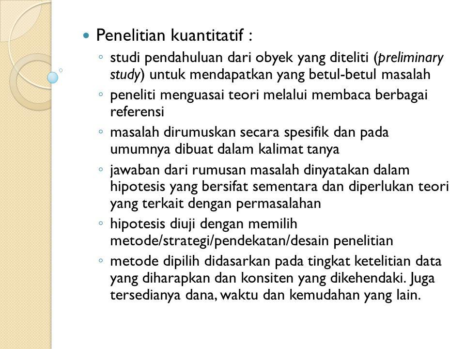 Penelitian kuantitatif : ◦ studi pendahuluan dari obyek yang diteliti (preliminary study) untuk mendapatkan yang betul-betul masalah ◦ peneliti mengua