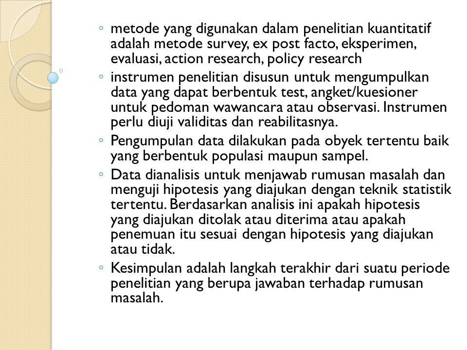 ◦ metode yang digunakan dalam penelitian kuantitatif adalah metode survey, ex post facto, eksperimen, evaluasi, action research, policy research ◦ ins