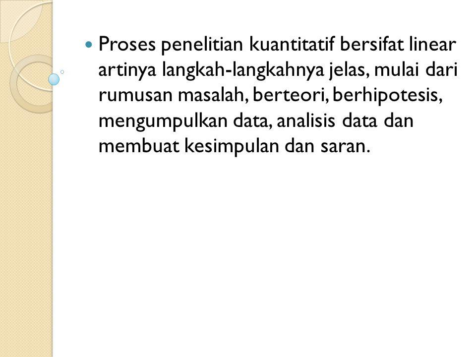 Proses penelitian kuantitatif bersifat linear artinya langkah-langkahnya jelas, mulai dari rumusan masalah, berteori, berhipotesis, mengumpulkan data,