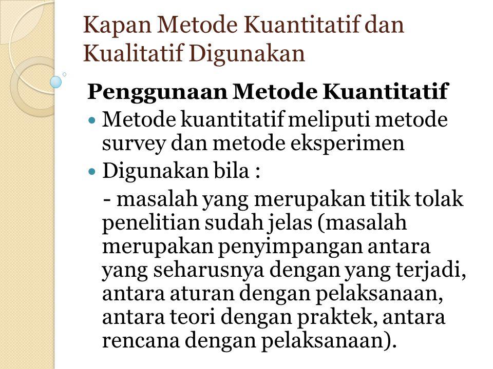 Kapan Metode Kuantitatif dan Kualitatif Digunakan Penggunaan Metode Kuantitatif Metode kuantitatif meliputi metode survey dan metode eksperimen Diguna