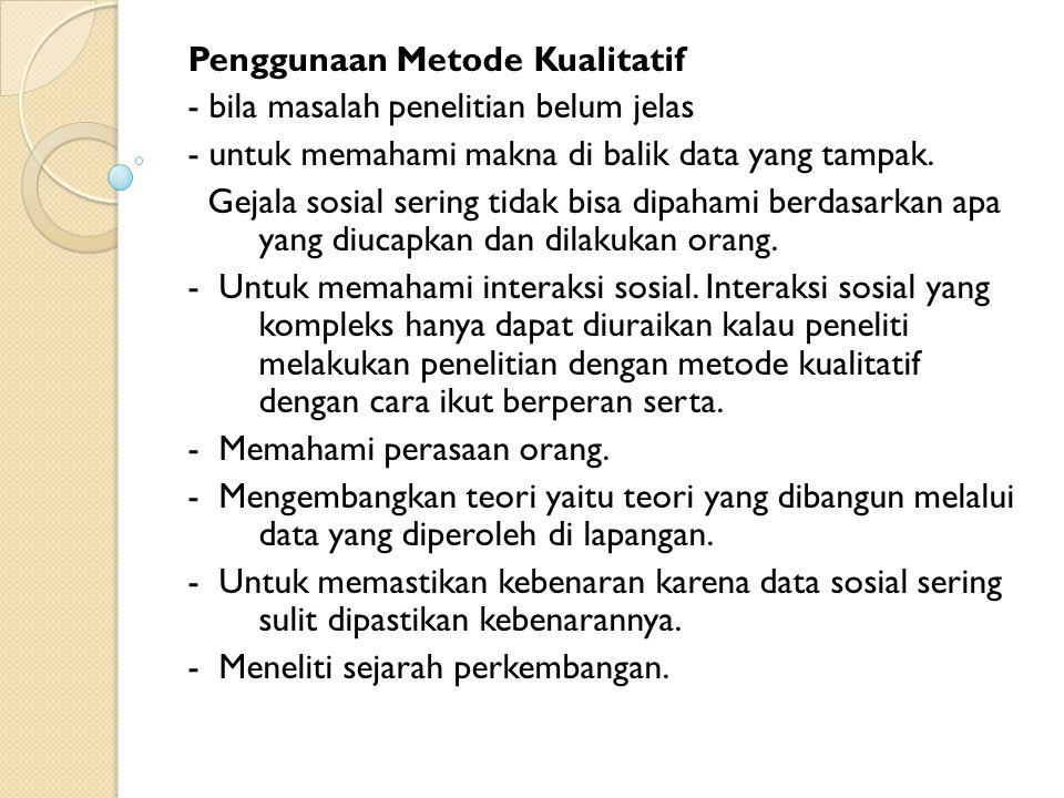 Penggunaan Metode Kualitatif - bila masalah penelitian belum jelas - untuk memahami makna di balik data yang tampak. Gejala sosial sering tidak bisa d