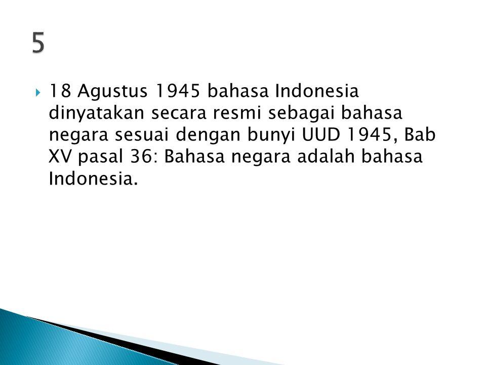  18 Agustus 1945 bahasa Indonesia dinyatakan secara resmi sebagai bahasa negara sesuai dengan bunyi UUD 1945, Bab XV pasal 36: Bahasa negara adalah bahasa Indonesia.