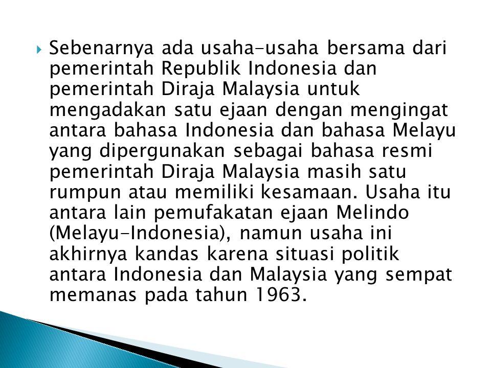  Sebenarnya ada usaha-usaha bersama dari pemerintah Republik Indonesia dan pemerintah Diraja Malaysia untuk mengadakan satu ejaan dengan mengingat antara bahasa Indonesia dan bahasa Melayu yang dipergunakan sebagai bahasa resmi pemerintah Diraja Malaysia masih satu rumpun atau memiliki kesamaan.