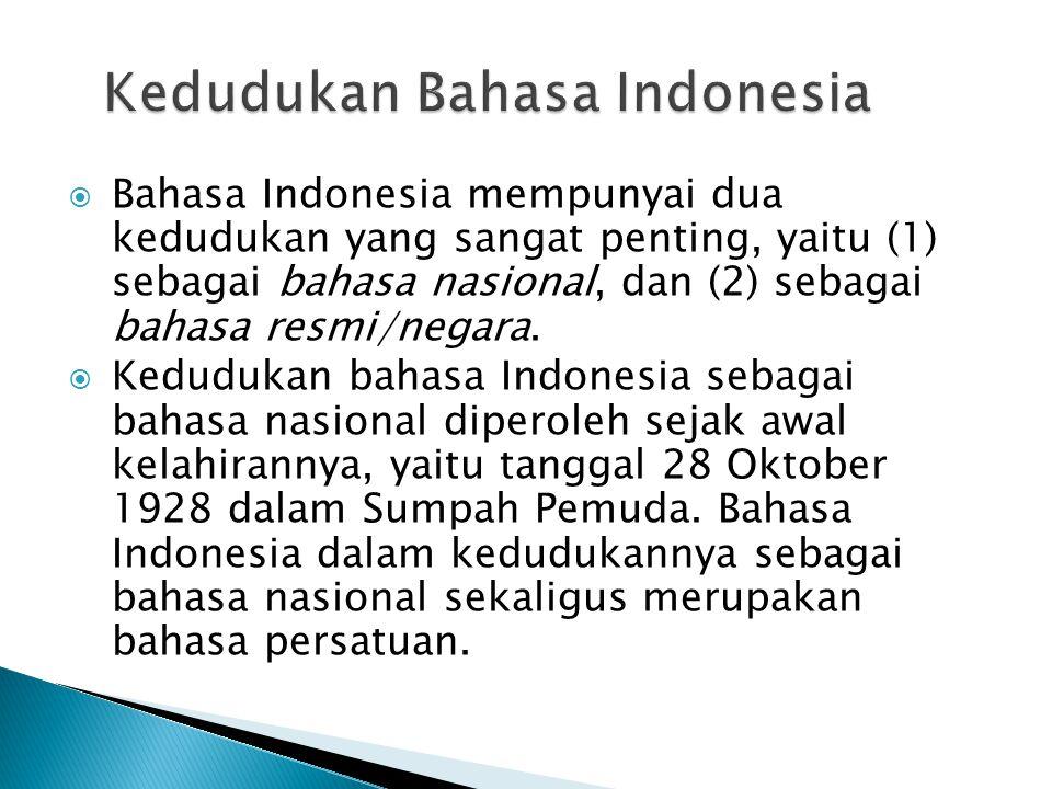  Bahasa Indonesia mempunyai dua kedudukan yang sangat penting, yaitu (1) sebagai bahasa nasional, dan (2) sebagai bahasa resmi/negara.