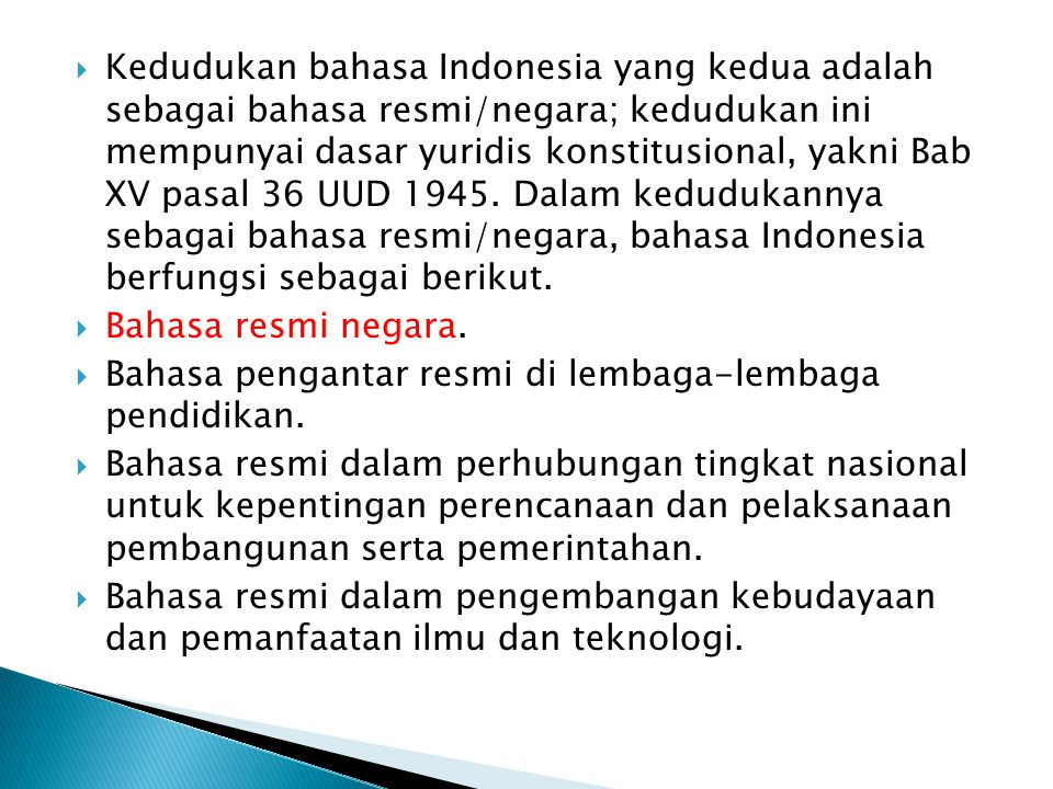  Kedudukan bahasa Indonesia yang kedua adalah sebagai bahasa resmi/negara; kedudukan ini mempunyai dasar yuridis konstitusional, yakni Bab XV pasal 36 UUD 1945.