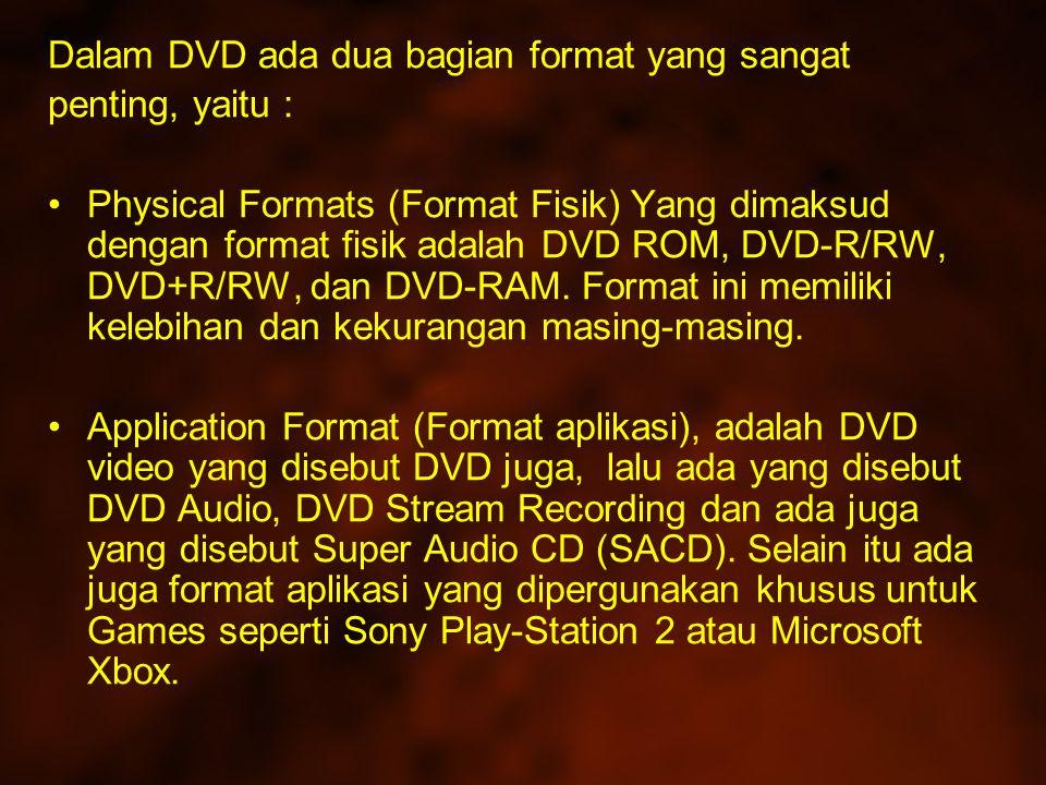 Dalam DVD ada dua bagian format yang sangat penting, yaitu : Physical Formats (Format Fisik) Yang dimaksud dengan format fisik adalah DVD ROM, DVD-R/RW, DVD+R/RW, dan DVD-RAM.