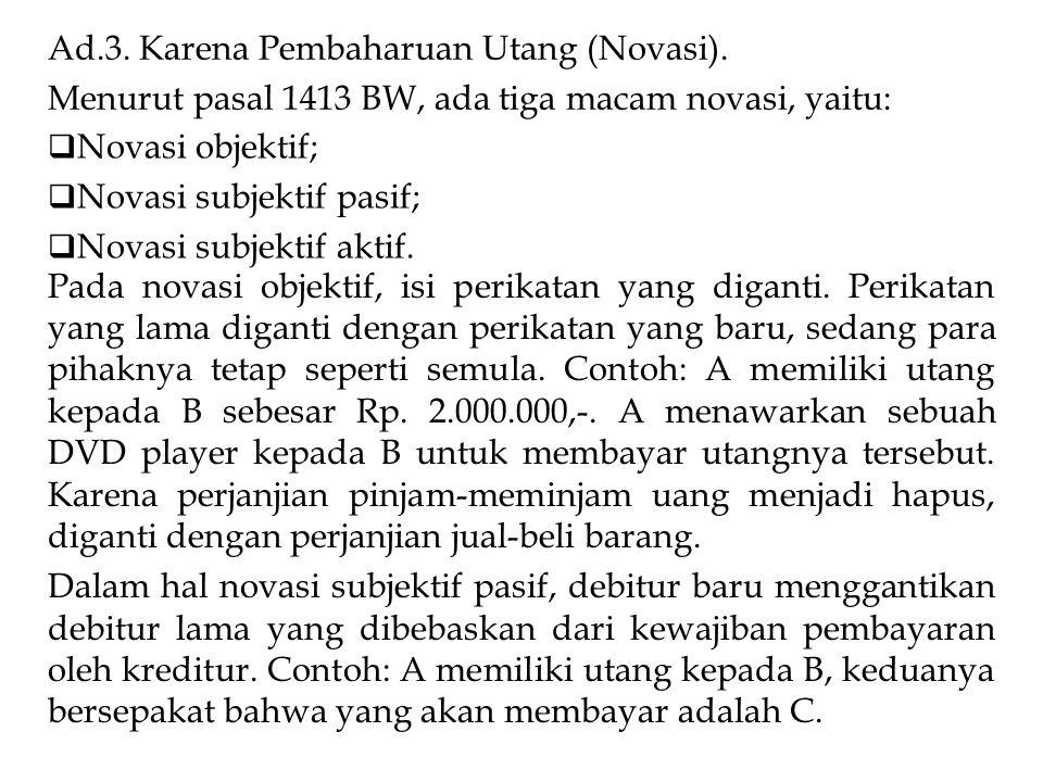Ad.3. Karena Pembaharuan Utang (Novasi). Menurut pasal 1413 BW, ada tiga macam novasi, yaitu:  Novasi objektif;  Novasi subjektif pasif;  Novasi su