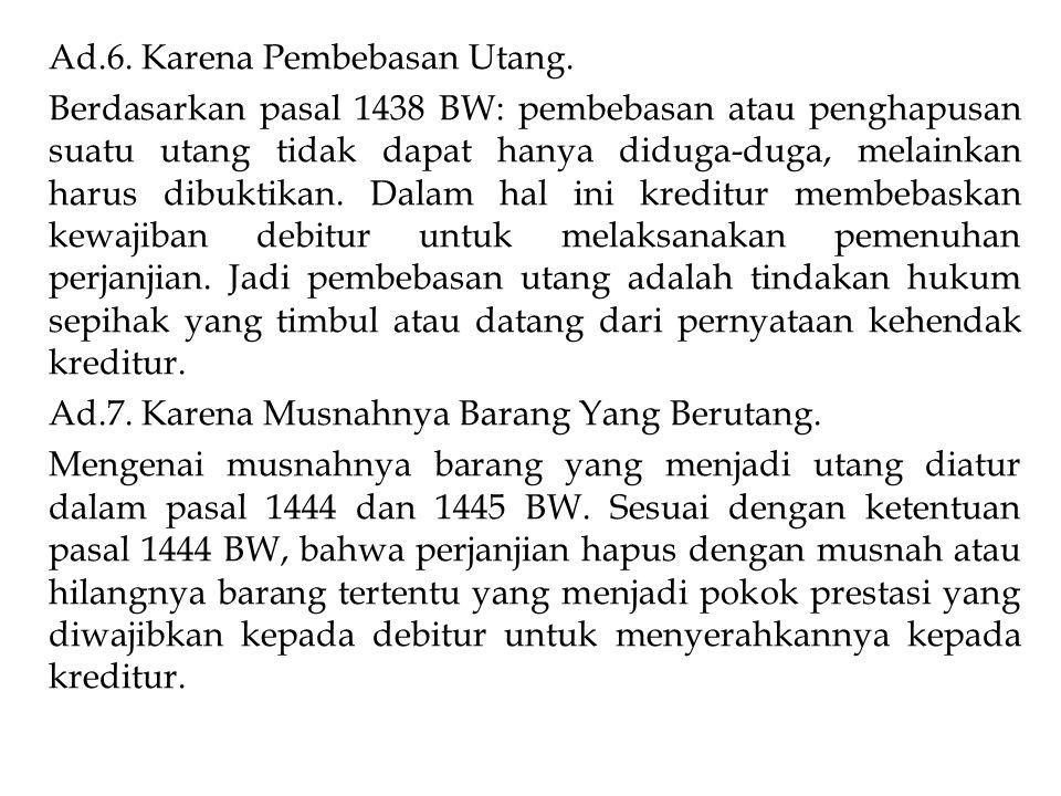 Ad.6. Karena Pembebasan Utang. Berdasarkan pasal 1438 BW: pembebasan atau penghapusan suatu utang tidak dapat hanya diduga-duga, melainkan harus dibuk